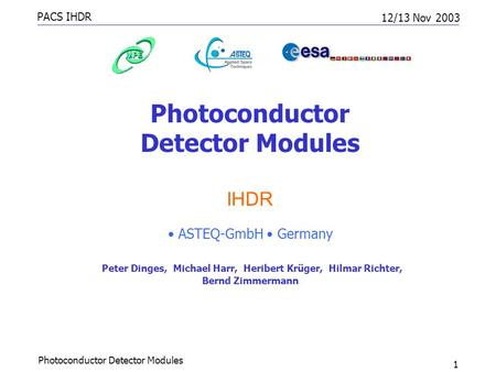 PACS IHDR 12/13 Nov 2003 Photoconductor Detector Modules 1 IHDR ASTEQ-GmbH Germany Peter Dinges, Michael Harr, Heribert Krüger, Hilmar Richter, Bernd Zimmermann.