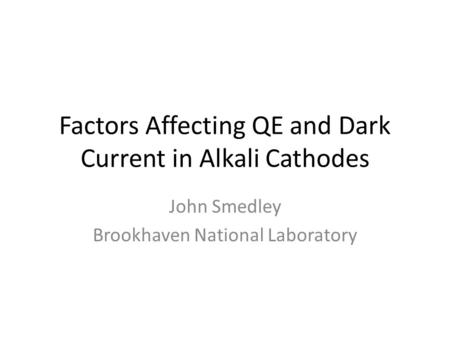 Factors Affecting QE and Dark Current in Alkali Cathodes John Smedley Brookhaven National Laboratory.