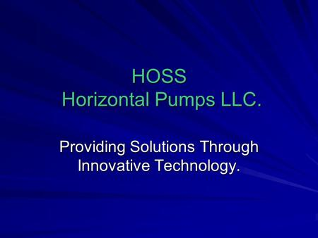 HOSS Horizontal Pumps LLC. Providing Solutions Through Innovative Technology.
