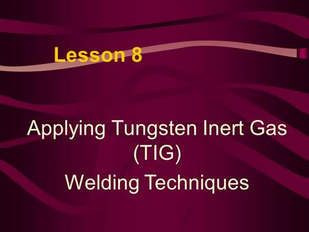 Lesson 8 Applying Tungsten Inert Gas (TIG) Welding Techniques.