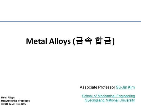 Metal Alloys Manufacturing Processes © 2013 Su-Jin Kim, GNU 1 Metal Alloys ( 금속 합금 ) Associate Professor Su-Jin KimSu-Jin Kim School of Mechanical Engineering.