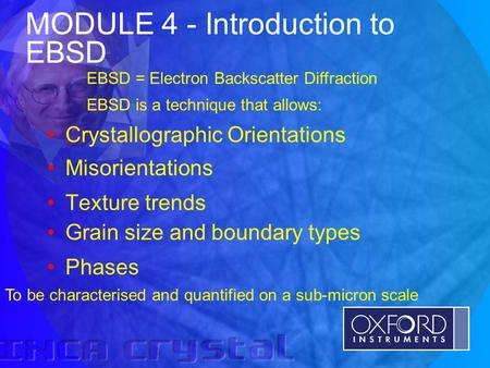 © Oxford Instruments Analytical Limited 2001 MODULE 4 - Introduction to EBSD Crystallographic Orientations Misorientations Texture trends Grain size and.