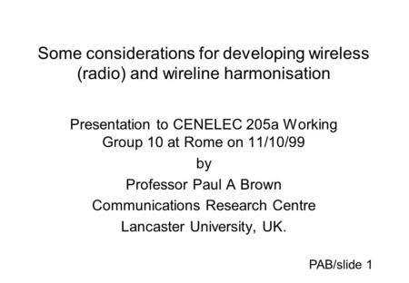Some considerations for developing wireless (radio) and wireline harmonisation Presentation to CENELEC 205a Working Group 10 at Rome on 11/10/99 by Professor.
