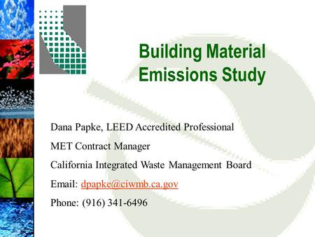Building Material Emissions Study Dana Papke, LEED Accredited Professional MET Contract Manager California Integrated Waste Management Board