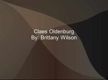 Claes Oldenburg By: Brittany Wilson. Birth Name: Claes Oldenburg Born: January 28, 1929 in Stockholm, Sweden. Nationality: Swedish- American Movement: