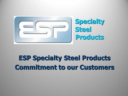 Specialty Steel Products ESP Specialty Steel Products Commitment to our Customers.