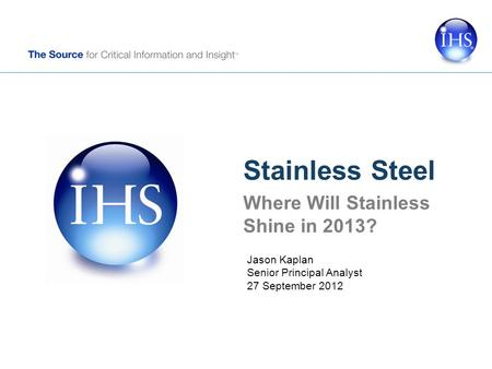 Stainless Steel Where Will Stainless Shine in 2013? Jason Kaplan Senior Principal Analyst 27 September 2012.