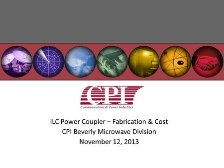 ILC Power Coupler – Fabrication & Cost CPI Beverly Microwave Division November 12, 2013.