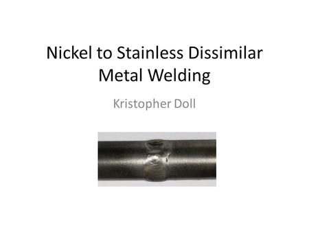 Nickel to Stainless Dissimilar Metal Welding Kristopher Doll.