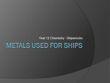 Year 12 Chemistry - Shipwrecks. Iron/Steel ships Iron and various forms of steel are the primary metals used in the production of ships because they:
