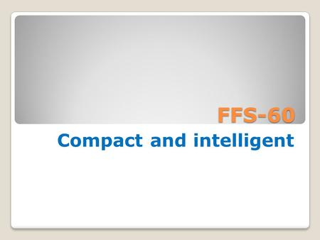 FFS-60 Compact and intelligent. FFS-60 Meaning of FFS-60* F - form F - fill S - seal 60 - maximum speed with ABL * - modification.