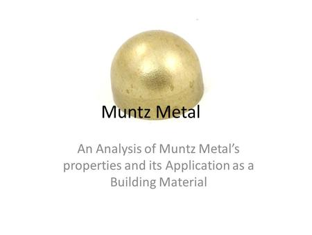 Muntz Metal An Analysis of Muntz Metal's properties and its Application as a Building Material.