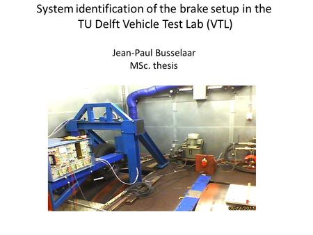 System identification of the brake setup in the TU Delft Vehicle Test Lab (VTL) Jean-Paul Busselaar MSc. thesis.