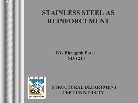 STAINLESS STEEL AS REINFORCEMENT BY- Bhrugesh Patel SD-1210 STRUCTURAL DEPARTMENT CEPT UNIVERSITY.