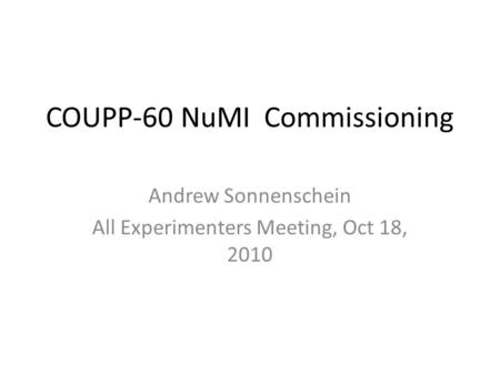 COUPP-60 NuMI Commissioning Andrew Sonnenschein All Experimenters Meeting, Oct 18, 2010.