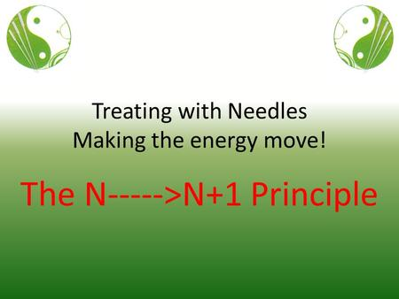 Treating with Needles Making the energy move! The N----->N+1 Principle.