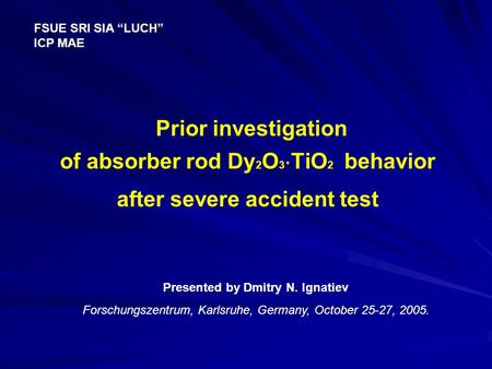 "Prior investigation of absorber rod Dy 2 O 3  TiO 2 behavior after severe accident test FSUE SRI SIA ""LUCH"" ICP MAE Presented by Dmitry N. Ignatiev Forschungszentrum,"