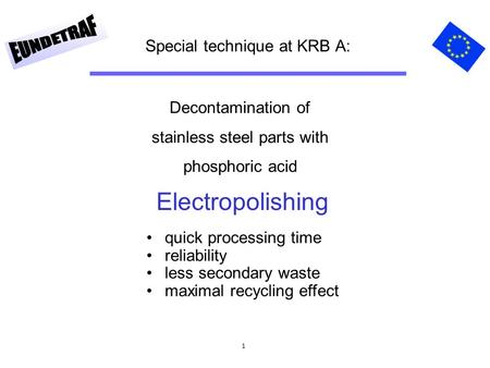 1 Special technique at KRB A: Decontamination of stainless steel parts with phosphoric acid quick processing time reliability less secondary waste maximal.