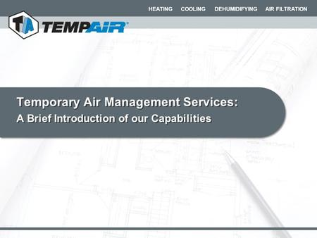HEATING COOLING DEHUMIDIFYING AIR FILTRATION Temporary Air Management Services: A Brief Introduction of our Capabilities Temporary Air Management Services: