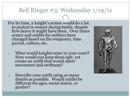 Bell Ringer #3: Wednesday 1/19/11 For its time, a knight's armor would do a lot to protect is wearer during battle, despite how heavy it might have been.