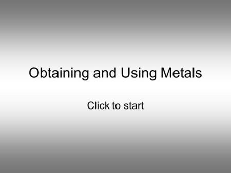 Obtaining and Using Metals Click to start Question 1 Which pair of metals can be found in the ground as uncombined elements? Aluminium and Copper Sodium.