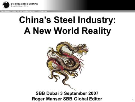 Latest news : steel prices : market reports : conferences 1 SBB Dubai 3 September 2007 Roger Manser SBB Global Editor China's Steel Industry: A New World.