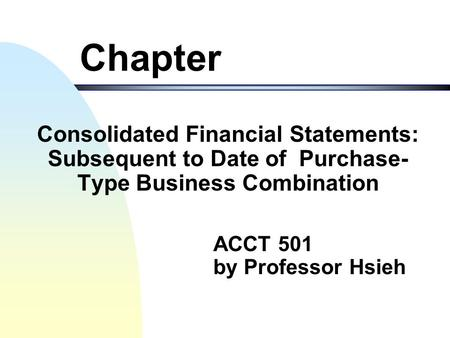 ACCT 501 by Professor Hsieh Chapter Consolidated Financial Statements: Subsequent to Date of Purchase- Type Business Combination.