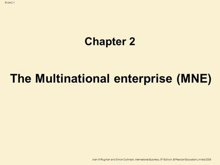 Slide 2.1 Alan M Rugman and Simon Collinson, International Business, 5 th Edition, © Pearson Education Limited 2009 The Multinational enterprise (MNE)