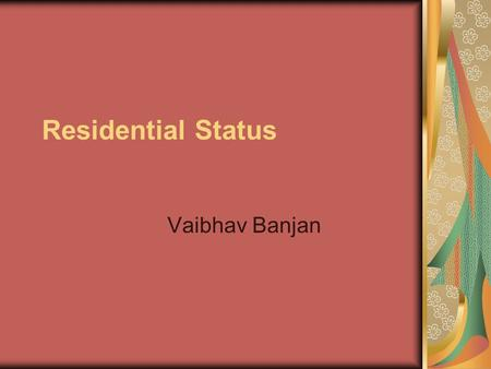 Residential Status Vaibhav Banjan. Residence -Individual An Individual is said to be resident in India in any previous year, if he satisfies at least.
