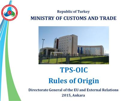 Republic of Turkey MINISTRY OF CUSTOMS AND TRADE TPS-OIC Rules of Origin Directorate General of the EU and External Relations 2015, Ankara.