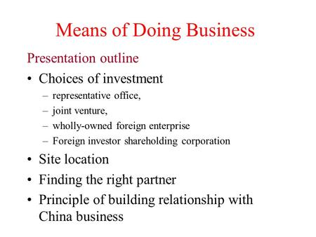 Means of Doing Business Presentation outline Choices of investment –representative office, –joint venture, –wholly-owned foreign enterprise –Foreign investor.