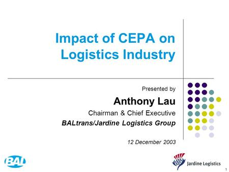 1 Impact of CEPA on Logistics Industry Presented by Anthony Lau Chairman & Chief Executive BALtrans/Jardine Logistics Group 12 December 2003.