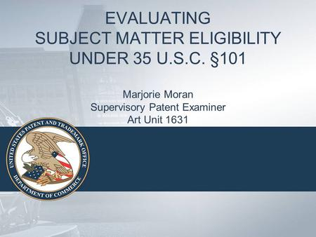 EVALUATING SUBJECT MATTER ELIGIBILITY UNDER 35 U.S.C. §101 Marjorie Moran Supervisory Patent Examiner Art Unit 1631.