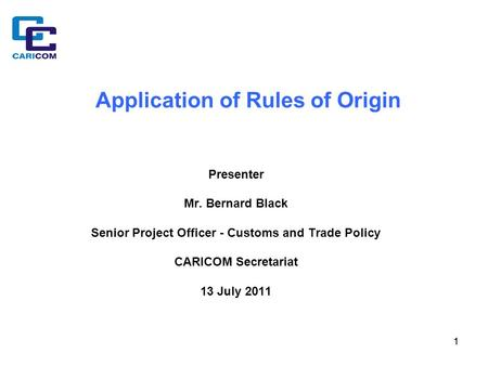 11 Application of Rules of Origin Presenter Mr. Bernard Black Senior Project Officer - Customs and Trade Policy CARICOM Secretariat 13 July 2011.