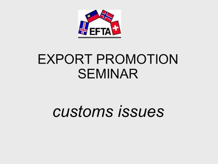 EXPORT PROMOTION SEMINAR customs issues. Arthur Müller Delegate for Free Trade Agreements Federal Customs Administration Switzerland.