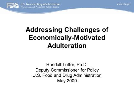 Randall Lutter, Ph.D. Deputy Commissioner for Policy U.S. Food and Drug Administration May 2009 Addressing Challenges of Economically-Motivated Adulteration.
