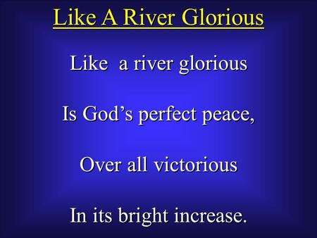 Like a river glorious Is God's perfect peace, Over all victorious In its bright increase. Like a river glorious Is God's perfect peace, Over all victorious.
