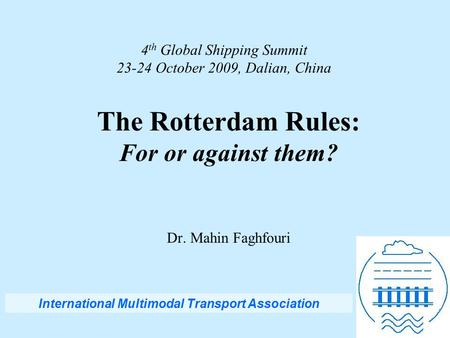 4 th Global Shipping Summit 23-24 October 2009, Dalian, China The Rotterdam Rules: For or against them? Dr. Mahin Faghfouri International Multimodal Transport.