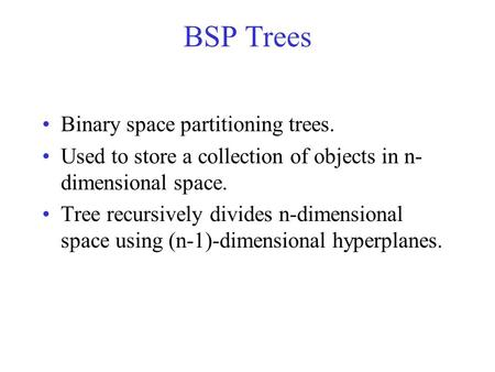 BSP Trees Binary space partitioning trees. Used to store a collection of objects in n- dimensional space. Tree recursively divides n-dimensional space.