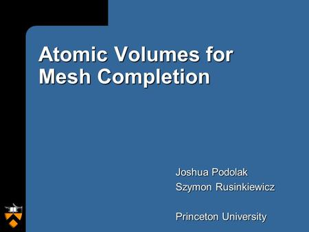 Atomic Volumes for Mesh Completion Joshua Podolak Szymon Rusinkiewicz Princeton University.