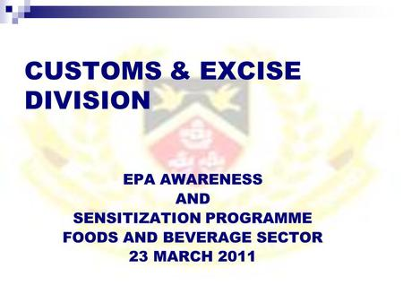 CUSTOMS & EXCISE DIVISION EPA AWARENESS AND SENSITIZATION PROGRAMME FOODS AND BEVERAGE SECTOR 23 MARCH 2011.
