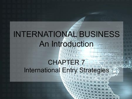 INTERNATIONAL BUSINESS An Introduction CHAPTER 7 International Entry Strategies.