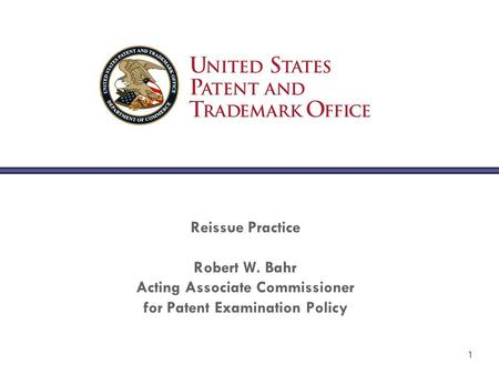 1 Reissue Practice Robert W. Bahr Acting Associate Commissioner for Patent Examination Policy.