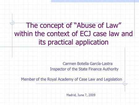 "The concept of ""Abuse of Law"" within the context of ECJ case law and its practical application Carmen Botella García-Lastra Inspector of the State Finance."
