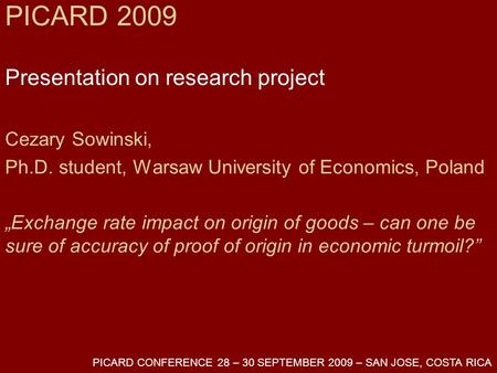 "PICARD 2009 Presentation on research project Cezary Sowinski, Ph.D. student, Warsaw University of Economics, Poland ""Exchange rate impact on origin of."