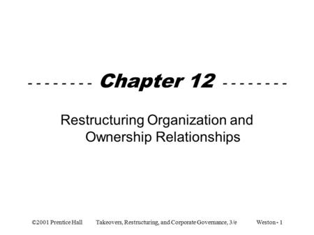 ©2001 Prentice Hall Takeovers, Restructuring, and Corporate Governance, 3/e Weston - 1 - - - - - - - - Chapter 12 - - - - - - - - Restructuring Organization.