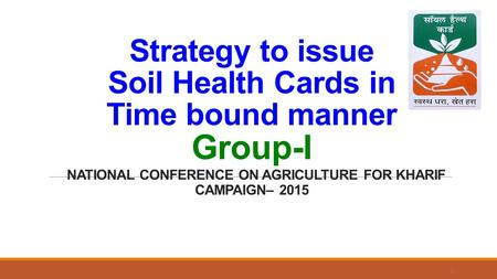 Strategy to issue Soil Health Cards in Time bound manner Group-I NATIONAL CONFERENCE ON AGRICULTURE FOR KHARIF CAMPAIGN– 2015 1.