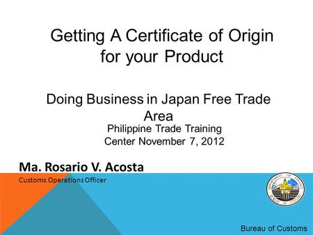 Getting A Certificate of Origin for your Product Bureau of Customs Ma. Rosario V. Acosta Customs Operations Officer Doing Business in Japan Free Trade.