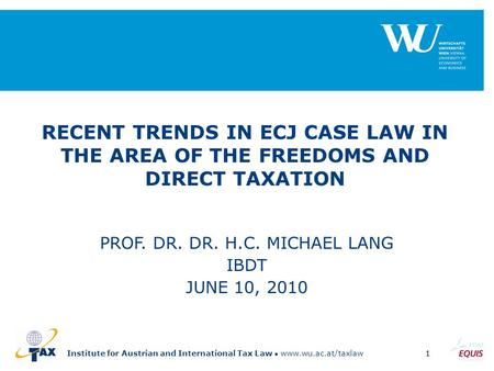 Institute for Austrian and International Tax Law www.wu.ac.at/taxlaw1 RECENT TRENDS IN ECJ CASE LAW IN THE AREA OF THE FREEDOMS AND DIRECT TAXATION PROF.