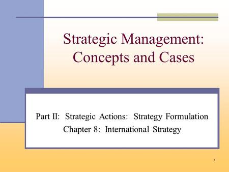 1 Strategic Management: Concepts and Cases Part II: Strategic Actions: Strategy Formulation Chapter 8: International Strategy.